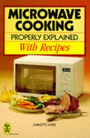 Microwave Cooking Properly Explained: With Recipes by Annette Yates