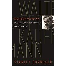 Walter Kaufmann: Philosopher, Humanist, Heretic