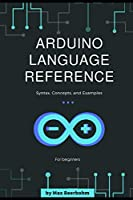 Arduino Language Reference: Syntax, Concepts, and Examples Front Cover