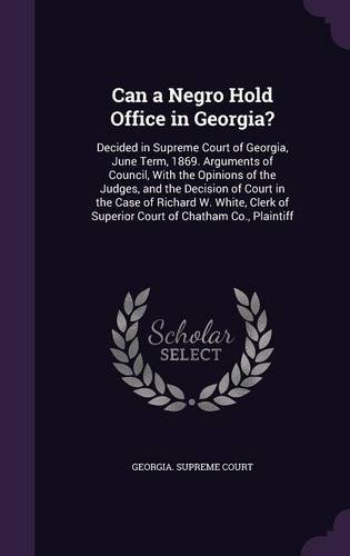 Download Can a Negro Hold Office in Georgia?: Decided in Supreme Court of Georgia, June Term, 1869. Arguments of Council, with the Opinions of the Judges, and ... of Superior Court of Chatham Co., Plaintiff pdf