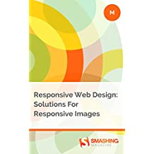 Responsive Web Design: Solutions For Responsive Images (Smashing eBooks)