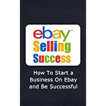 eBay Selling Success: How To Start a Business On eBay and Be Successful (eBay Success, eBay Store, eBay Marketing Book 1)