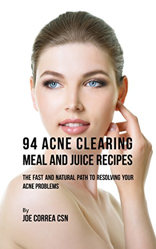 94 Acne Clearing Meal and Juice Recipes: The Fast and Natural Path to Resolving Your Acne Problems (Juice Organics Acne)
