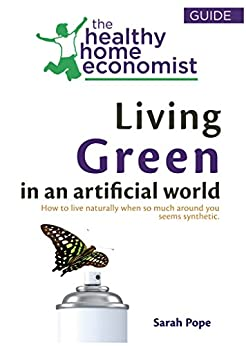 Living Green In An Artificial World: How To Live Naturally When So Much Around You Seems Synthetic (The Healthy Home Economist® Guide Book 3) by [Pope, Sarah]