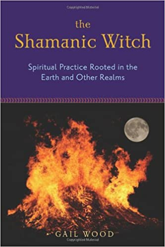 The Shamanic Witch: Spiritual Practice Rooted in the Earth and Other Realms