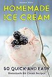 Homemade Ice Cream: 50 Quick and Easy Homemade Ice Cream Recipes Cookbook (Cookbooks)