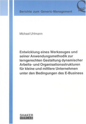 Entwicklung eines Werkzeuges und seiner Anwendungsmethodik zur lerngerechten Gestaltung dynamischer Arbeits- und Organisationsstrukturen für kleine ... E-Business (Berichte zum Generic-Management)