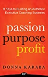 Download PASSION PURPOSE PROFIT: 9 Keys to Building an Authentic Executive Coaching Business in PDF ePUB Free Online
