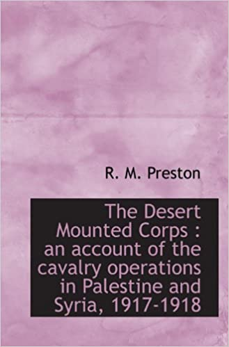 The Desert Mounted Corps : an account of the cavalry operations in Palestine and Syria, 1917-1918 by R. M. Preston (2009-11-25)