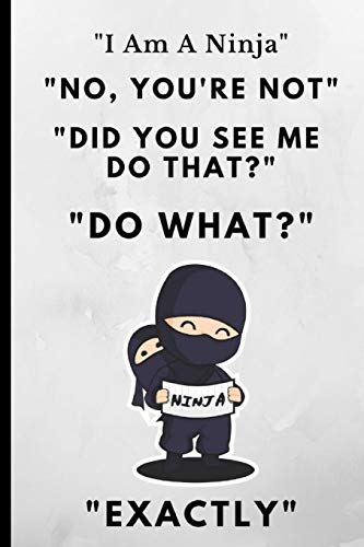 I Am A Ninja, No You're Not, Did You See Me Do That? Do What? Exactly: Funny Novelty Notebook 120 Pages por Adrec Publishing