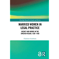 Married Women in Legal Practice: Agency and Norms in the Swedish Realm, 1350-1450 (Open Access) (Routledge Research in Gender and History Book 38) (English Edition)