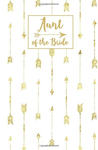 Aunt of the Bride: White Gold Arrow Blank Modern Calligraphy Journal, Wedding Planning Notebook, 110 Lined Pages, 5.25 x 8, Stylish Journal for Bride ... Bridal Party Gifts (Gold Weddings) (Volume 2)