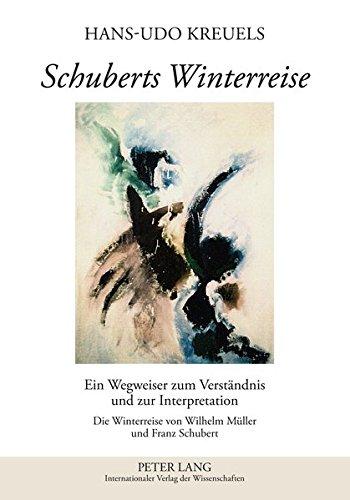 Schuberts Winterreise: Ein Wegweiser zum Verständnis und zur Interpretation- Die Winterreise von Wilhelm Müller und Franz Schubert