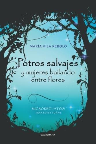 Potros salvajes y mujeres bailando entre flores: Microrrelatos para reír y soñar (Spanish Edition)