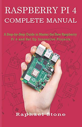 RASPBERRY PI 4 COMPLETE MANUAL: A Step-by-Step Guide to the New Raspberry Pi 4 and Set Up Innovative Projects