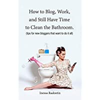 How to Blog, Work, and Still Have Time to Clean the Bathroom.: Tips for new bloggers that want to do it all.