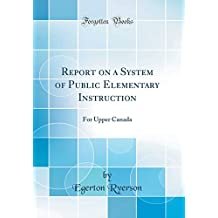 Report on a System of Public Elementary Instruction: For Upper Canada (Classic Reprint)