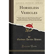 Horseless Vehicles: Automobiles, Motor Cycles Operated by Steam, Hydro-Carbon, Electric and Pneumatic Motors; A Practical Treatise for Automobilists, ... in the Development, Use and Care of the Auto