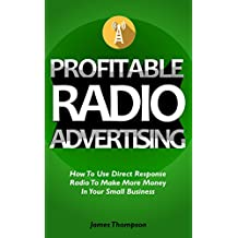 Profitable Radio Advertising: How To Use Direct Response Radio To Make More Money In Your Small Business