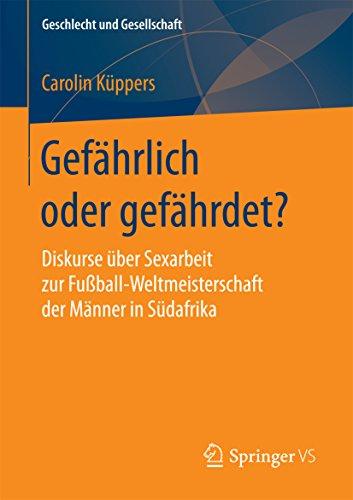 Gefährlich oder gefährdet?: Diskurse über Sexarbeit zur Fußball-Weltmeisterschaft der Männer in Südafrika (Geschlecht und Gesellschaft 66) (German Edition) (Männer In Südafrika)
