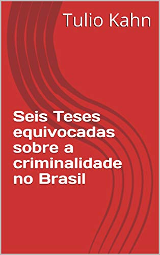 Seis Teses equivocadas sobre a criminalidade no Brasil