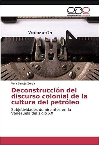 Deconstrucción del discurso colonial de la cultura del petróleo: Subjetividades dominantes en la Venezuela del siglo XX (Spanish Edition): Vera Sanoja ...