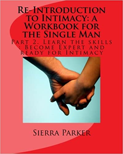 Re-Introduction to Intimacy: a Workbook for the Single Man: Part 2. Learn the skills : Become Expert and ready for Intimacy: Volume 5