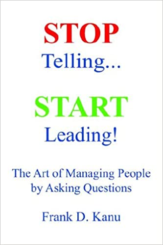 Start Leading Stop Telling the Art of Managing People by Asking Questions