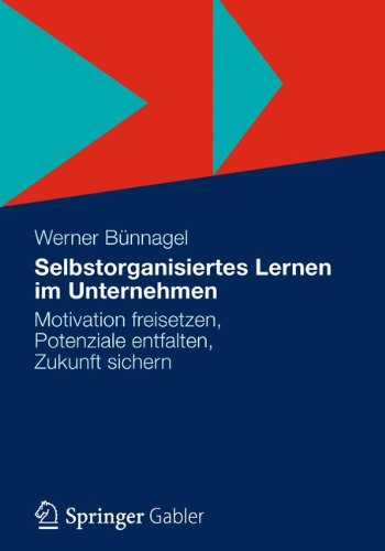 Selbstorganisiertes Lernen im Unternehmen: Motivation freisetzen, Potenziale entfalten, Zukunft sichern