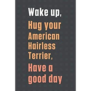 Wake up, Hug your American Hairless Terrier, Have a good day: For American Hairless Terrier Dog Fans 36
