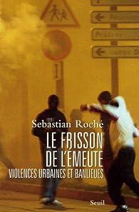 Le frisson de l'émeute : Violences urbaines et banlieues par Sebastian Roché