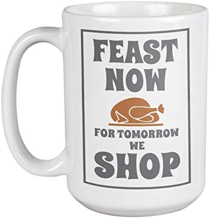 Amazon Com Feast Now For Tomorrow We Shop Friday After Thanksgiving Day Themed With Graphic Roast Turkey Coffee Tea Mug Dinnerware Decor Party Favors And Christmas Stocking Stuffers 15oz Kitchen Dining