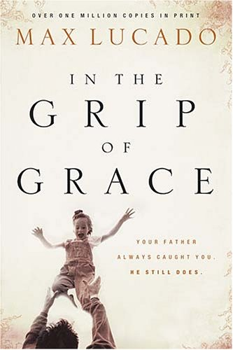 Download In the Grip of Grace: Your Father Always Caught You. He Still Does. (Lucado, Max) PDF