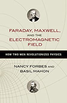 Faraday, Maxwell, and the Electromagnetic Field: How Two Men Revolutionized Physics by [Forbes, Nancy, Mahon, Basil]