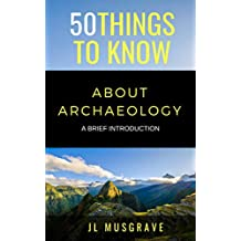 50 THINGS TO KNOW ABOUT ARCHAEOLOGY: A BRIEF INTRODUCTION