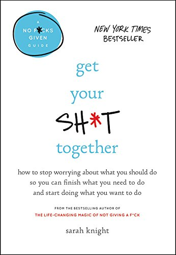 Get Your Sh*t Together: How to Stop Worrying About What You Should Do So You Can Finish What You Need to  Do and Start Doing What You Want to Do (A No F*cks Given Guide) cover