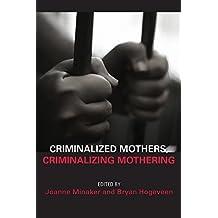 Criminalized Mothers, Criminalizing Mothering