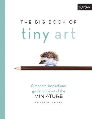 The Big Book of Tiny Art: A modern, inspirational guide to the art of the miniature (Big Tiny)