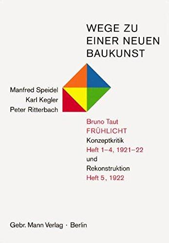 Wege Zu Einer Neuen Baukunst. Bruno Taut, Fruhlicht: Konzeptionskritik Heft 1-4/1921-22 Und Rekonstruktion Heft 5/1922 (German Edition)