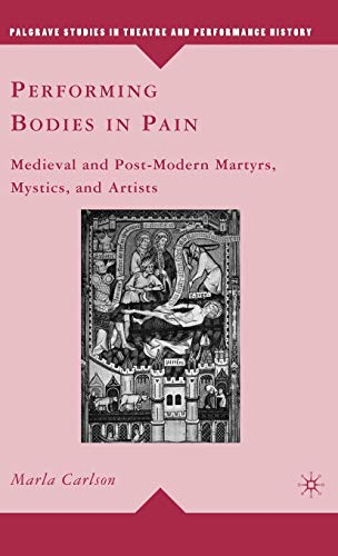 Performing Bodies in Pain: Medieval and Post-Modern Martyrs, Mystics, and Artists (Palgrave Studies in Theatre and Performance History)
