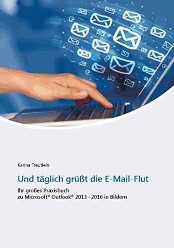 Und täglich grüßt die E-Mail-Flut: Ihr großes Praxisbuch zu Microsoft Outlook 2013 - 2016 in Bildern