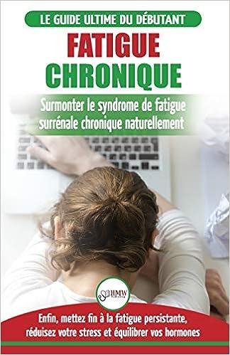 Fatigue Chronique: Guide du syndrome de fatigue chronique des glandes surr/énales Livre en Fran/çais // Adrenal Fatigue Reset French Book Restaurer naturellement les hormones le stress et l/énergie