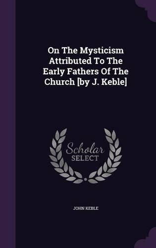 Download On the Mysticism Attributed to the Early Fathers of the Church [By J. Keble] PDF