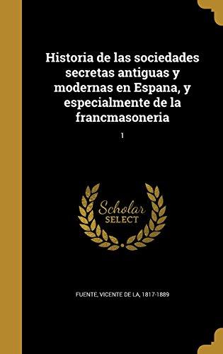 Historia de Las Sociedades Secretas Antiguas y Modernas En Espana, y Especialmente de La Francmasoneria; 1 (Spanish Edition) (Tapa Dura)