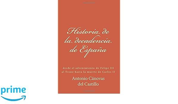 Historia de la decadencia de España: desde el advenimiento de Felipe III al Trono hasta la muerte de Carlos II (Spanish Edition): Antonio Cánovas del ...
