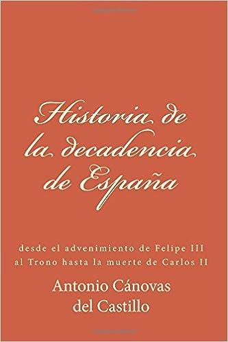 Historia de la decadencia de España: desde el advenimiento ...