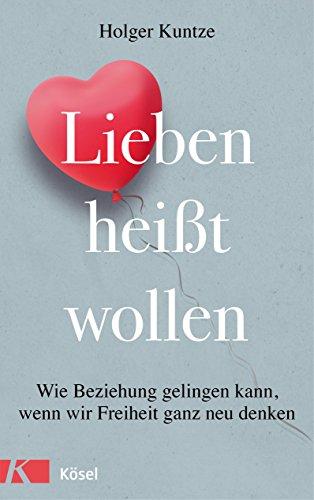 Lieben heißt wollen: Wie Beziehung gelingen kann, wenn wir Freiheit ganz neu denken (German Edition)