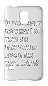If you really do what I do we'll see each other along the Samsung Galaxy S5 Plastic Case
