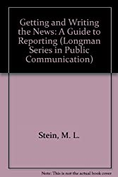Getting and Writing the News: A Guide to Reporting (Longman Series in Public Communication)