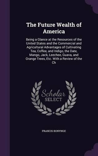 Download The Future Wealth of America: Being a Glance at the Resources of the United States and the Commercial and Agricultural Advantages of Cultivating Tea, ... Orange Trees, Etc. with a Review of the Ch pdf